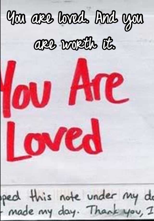 You are loved. And you are worth it.