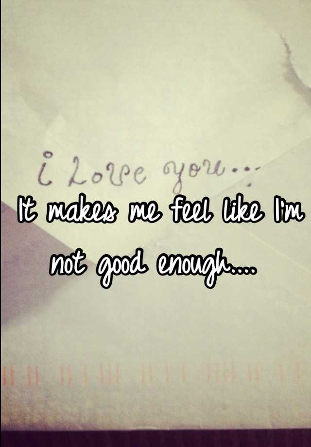 It makes me feel like I'm not good enough....
