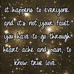 it happens to everyone. and it's not your fault. you have to go through heart ache and pain, to know true love.