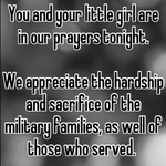You and your little girl are in our prayers tonight.   We appreciate the hardship and sacrifice of the military families, as well of those who served.