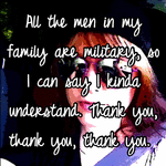 All the men in my family are military, so I can say I kinda understand. Thank you, thank you, thank you.