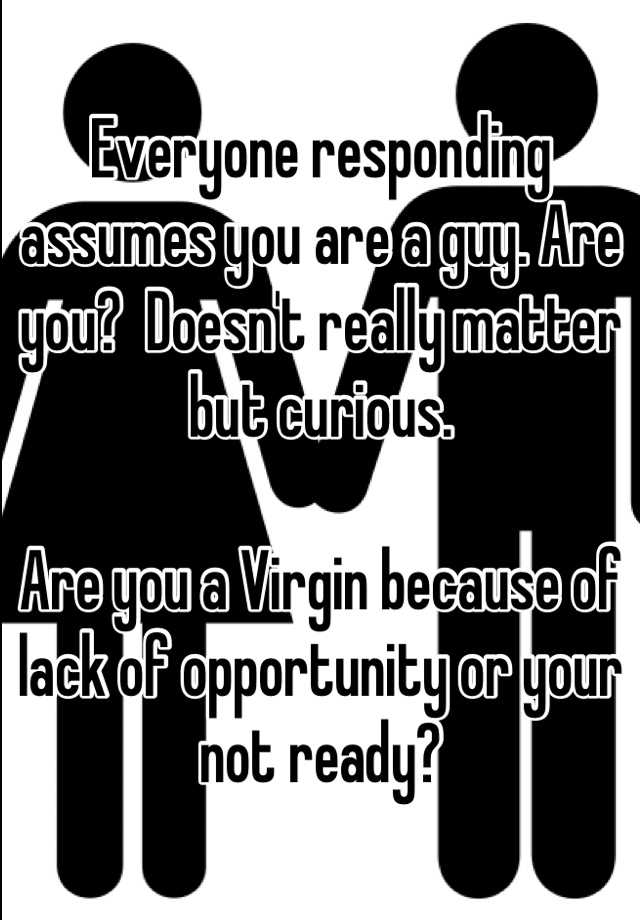 Everyone responding assumes you are a guy. Are you?  Doesn't really matter but curious.   Are you a Virgin because of lack of opportunity or your not ready?