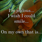 I'm jealous... I wish I could smile...  On my own that is...