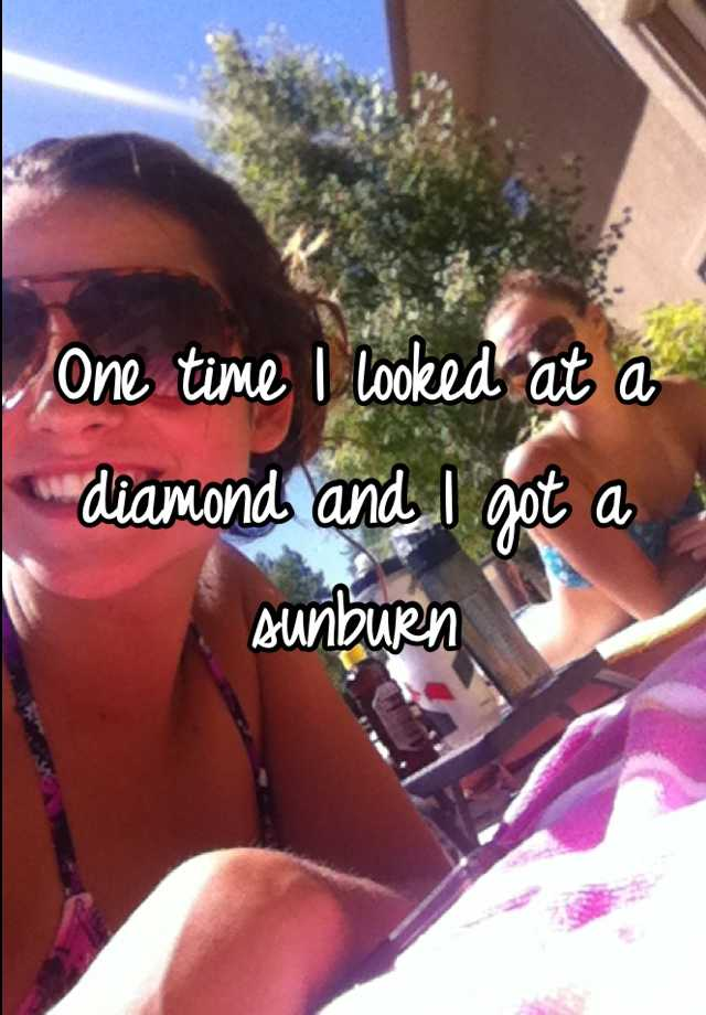 One time I looked at a diamond and I got a sunburn