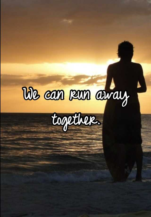 We can run away together.