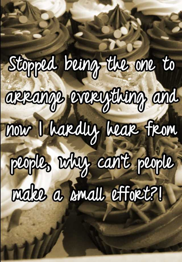 Stopped being the one to arrange everything and now I hardly hear from people, why can't people make a small effort?!