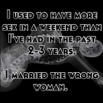 I used to have more sex in a weekend than I've had in the past 2-3 years.   I married the wrong woman.