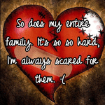 So does my entire family. It's so so hard, I'm always scared for them. :(