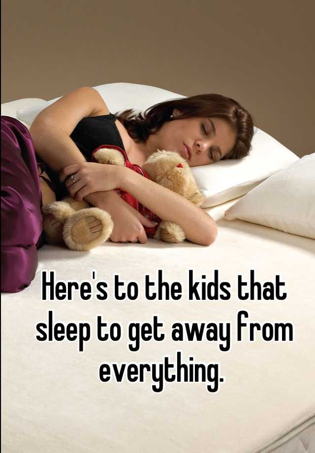 Here's to the kids that sleep to get away from everything.