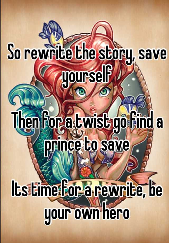 So rewrite the story, save yourself  Then for a twist go find a prince to save  Its time for a rewrite, be your own hero