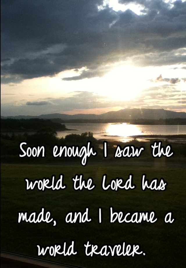 Soon enough I saw the world the Lord has made, and I became a world traveler.