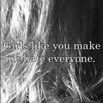 Girls like you make me hate everyone.