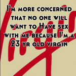 I&#x27;m more concerned that no one will want to Have sex with me because I&#x27;m a 23 yr old virgin