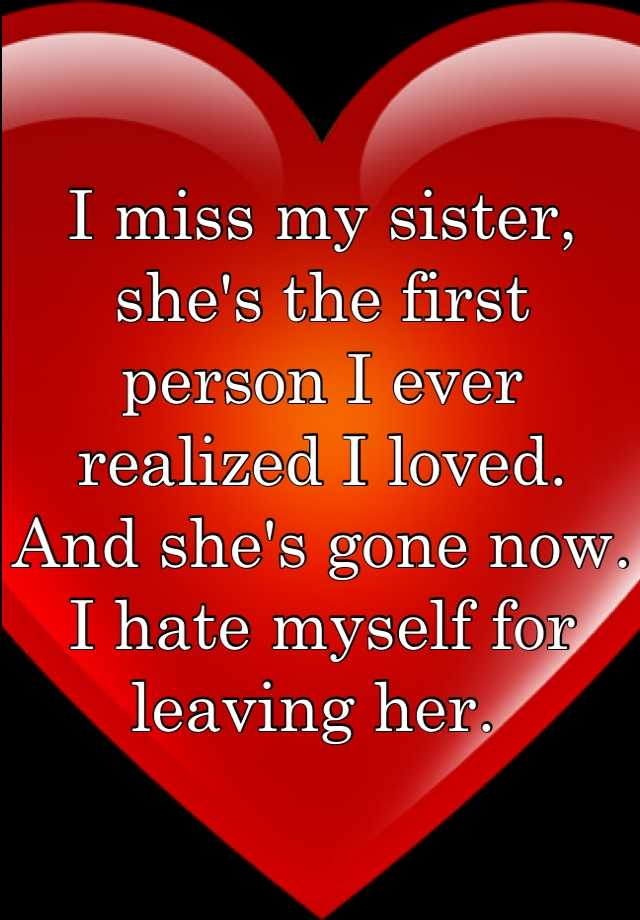 I miss my sister, she's the first person I ever realized I loved. And she's gone now. I hate myself for leaving her.