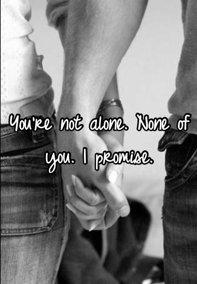 You're not alone. None of you. I promise.