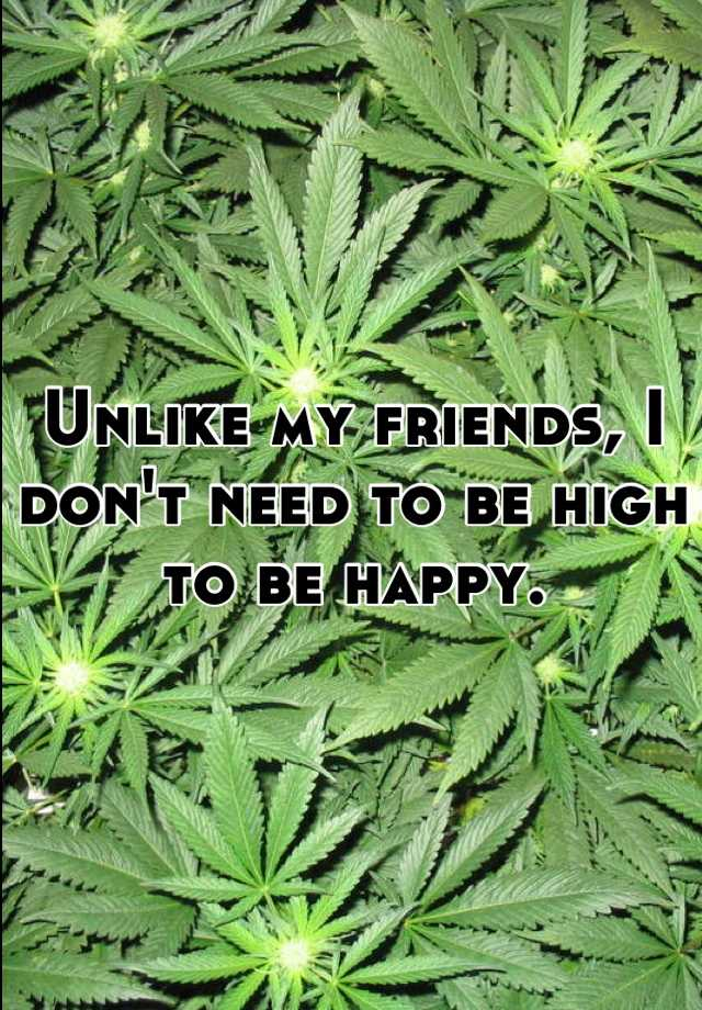 Unlike my friends, I don't need to be high to be happy.