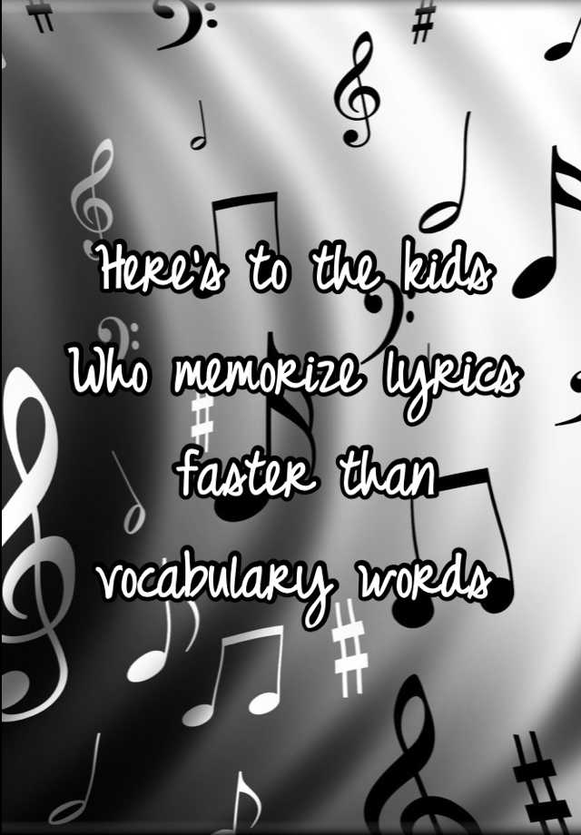 Here's to the kids  Who memorize lyrics  faster than  vocabulary words