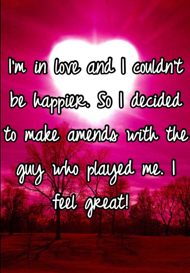 I'm in love and I couldn't be happier. So I decided to make amends with the guy who played me. I feel great!