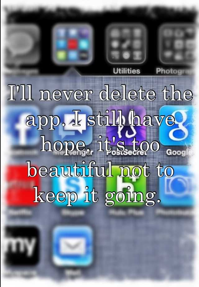 I'll never delete the app. I still have hope, it's too beautiful not to keep it going.