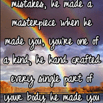 God doesn't make mistakes, he made a masterpiece when he made you, you're one of a kind, he hand crafted every single part of your body he made you perfectly perfect the way you are, inside and out!