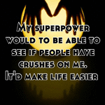 My superpower would to be able to see if people have crushes on me. It'd make life easier