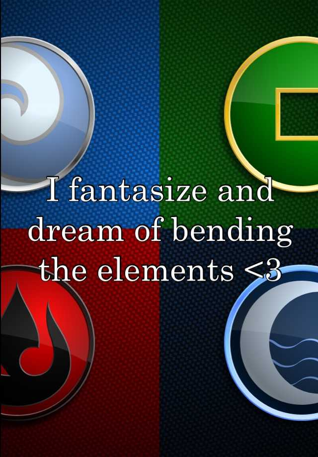 I fantasize and dream of bending the elements <3