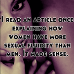 I read an article once explaining how women have more sexual fluidity than men. It made sense.