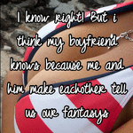 I know right! But i think my boyfriend knows because me and him make eachother tell us our fantasys