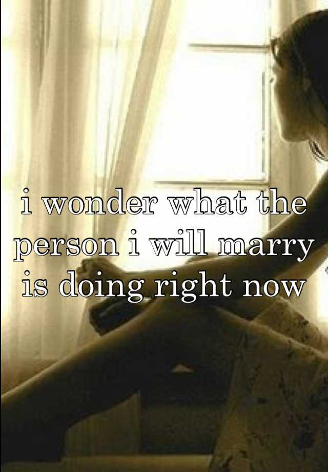 i wonder what the person i will marry is doing right now