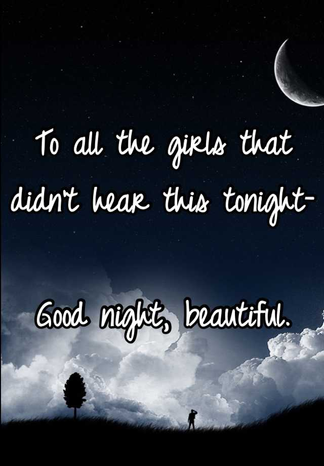 To all the girls that didn't hear this tonight-  Good night, beautiful.