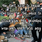 You don't have to break the law for the police to attack you. My grandpa was one, and I still say fuck the police.