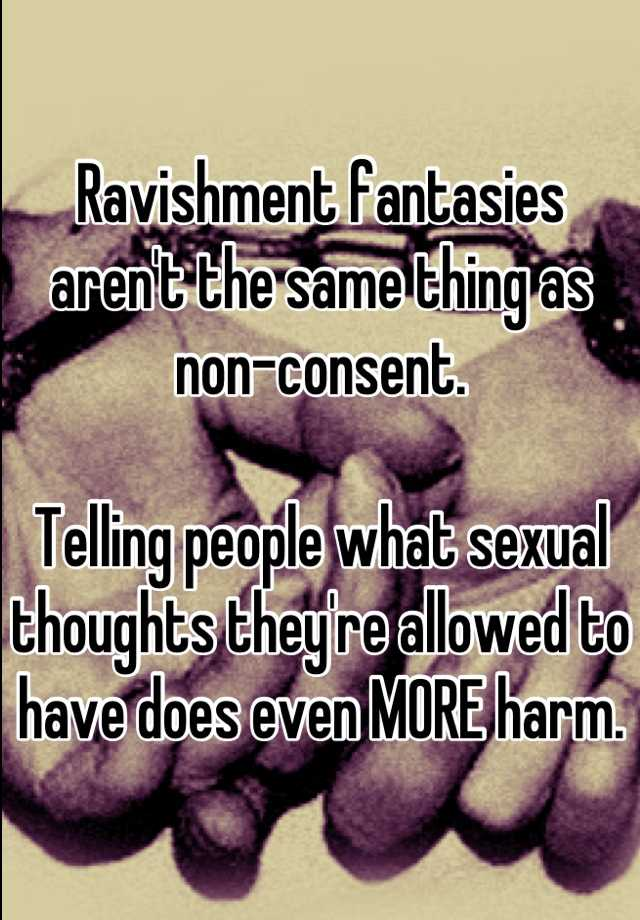 Ravishment fantasies aren't the same thing as non-consent.  Telling people what sexual thoughts they're allowed to have does even MORE harm.