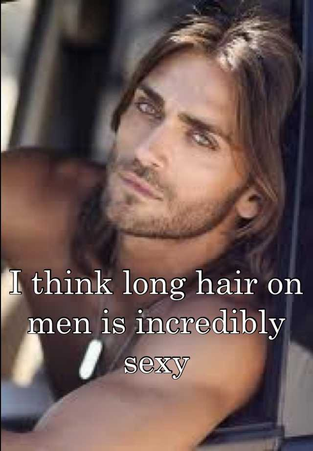 I think long hair on men is incredibly sexy