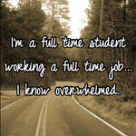 I'm a full time student working a full time job... I know overwhelmed.