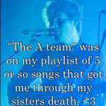"""The A team"" was on my playlist of 5 or so songs that got me through my sisters death. <3"