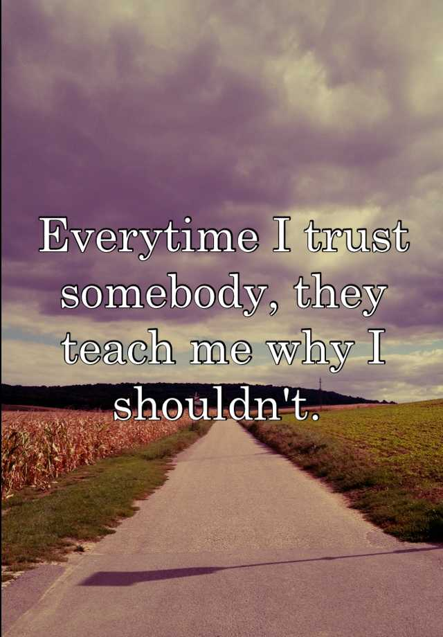Everytime I trust somebody, they teach me why I shouldn't.