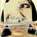 26  Def not a kid.  It upsets me too. I hate the drama that they're bringing.