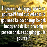 If you&#x27;re not happy, work on yourself! Find out what it is you need to do/change to get happy and do it :) the only person that&#x27;s stopping you is yourself