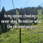 In my opinion, cheating is never okay. No matter what the circumstances.