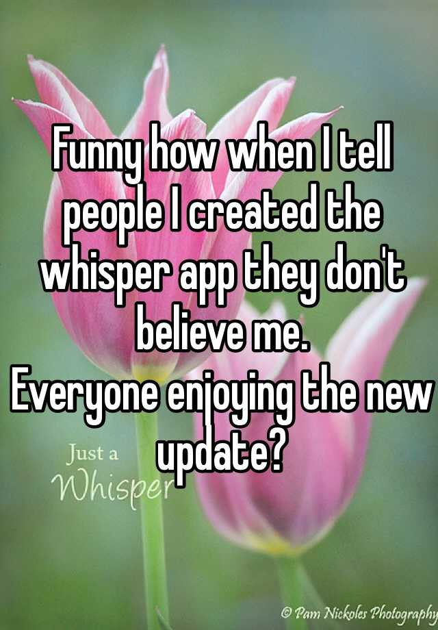 Funny how when i tell people i created the whisper app they don t