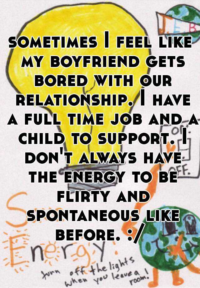 sometimes I feel like my boyfriend gets bored with our relationship. I have a full time job and a child to support. I don't always have the energy to be flirty and spontaneous like before. :/