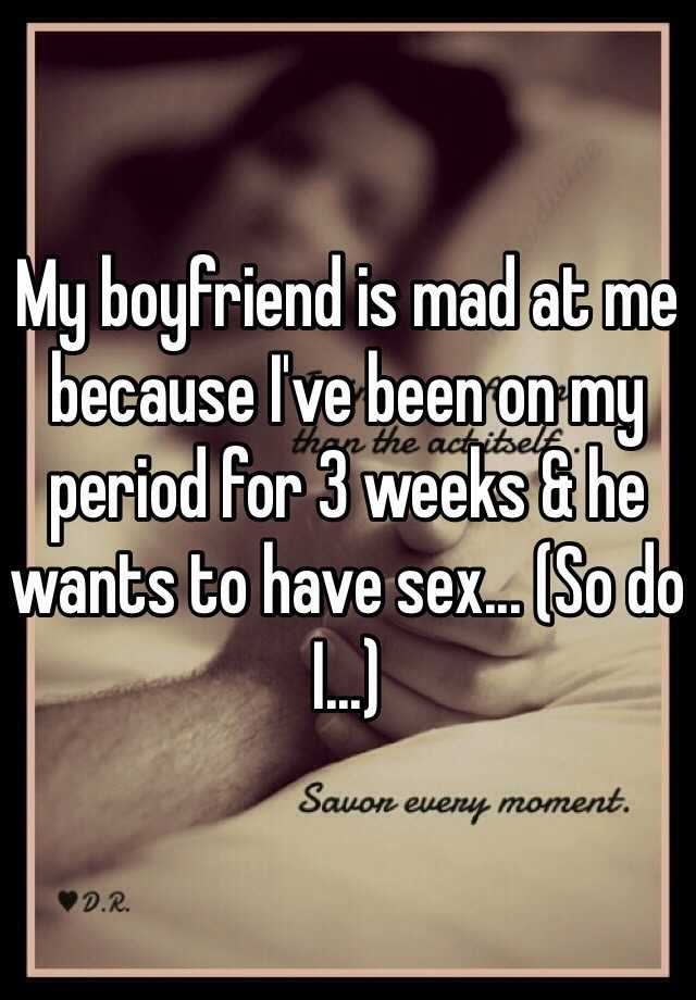 My boyfriend is mad at me because I've been on my period for 3 weeks & he wants to have sex... (So do I...)