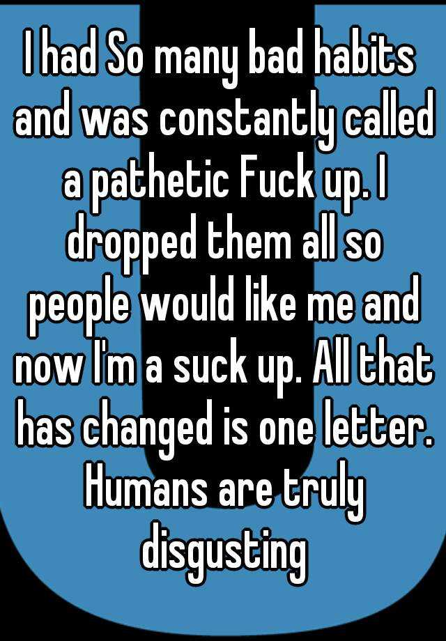 I had So many bad habits and was constantly called a pathetic Fuck up. I dropped them all so people would like me and now I'm a suck up. All that has changed is one letter. Humans are truly disgusting