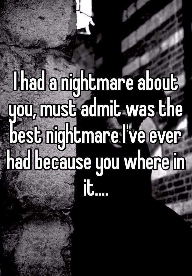 I had a nightmare about you, must admit was the best nightmare I've ever had because you where in it....