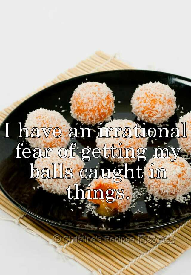 I have an irrational fear of getting my balls caught in things.
