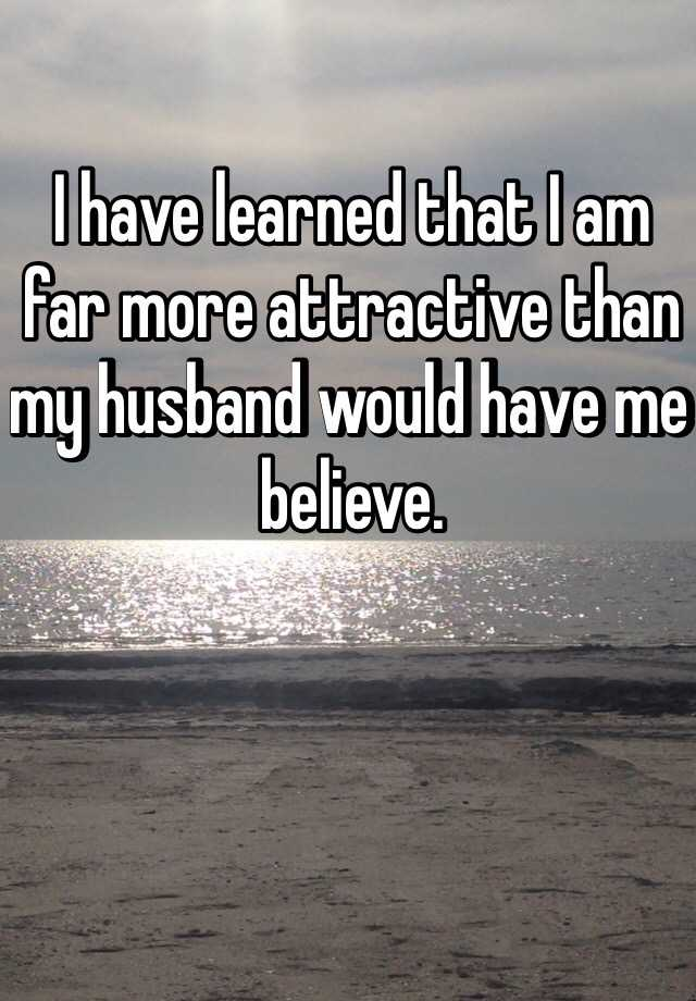 I have learned that I am far more attractive than my husband would have me believe.