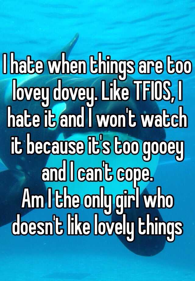 I hate when things are too lovey dovey. Like TFIOS, I hate it and I won't watch it because it's too gooey and I can't cope.  Am I the only girl who doesn't like lovely things