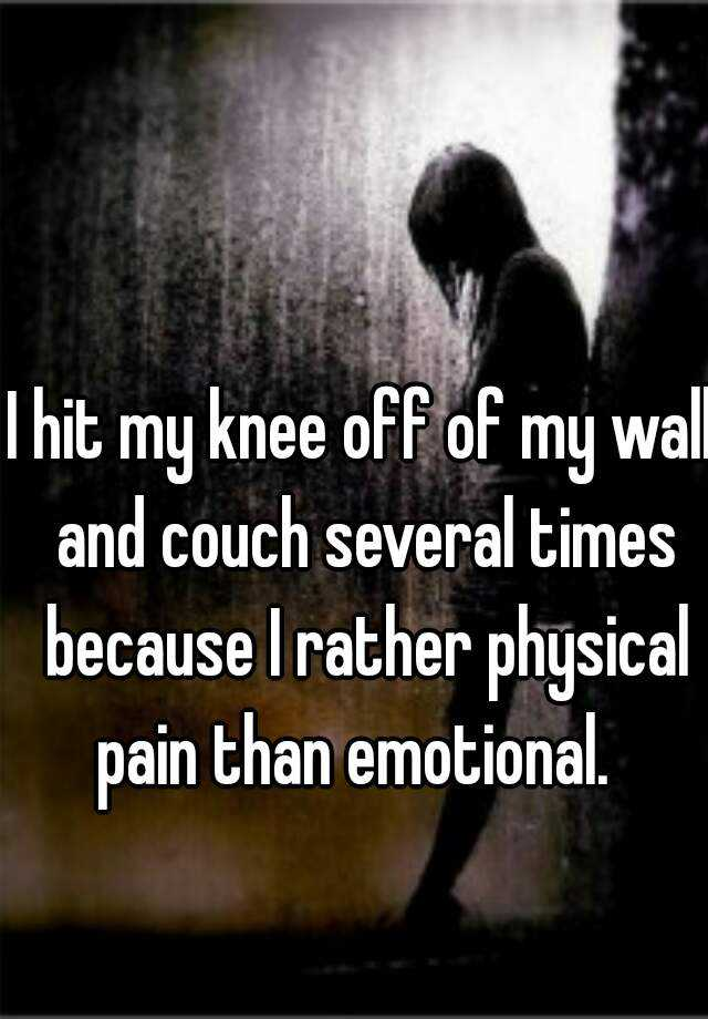 I hit my knee off of my wall and couch several times because I rather physical pain than emotional.