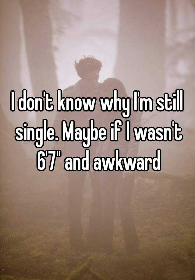 """I don't know why I'm still single. Maybe if I wasn't 6'7"""" and awkward"""