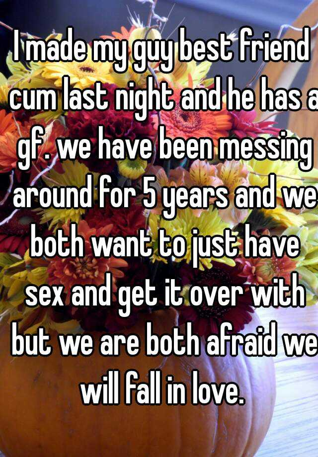 I made my guy best friend cum last night and he has a gf. we have been messing around for 5 years and we both want to just have sex and get it over with but we are both afraid we will fall in love.